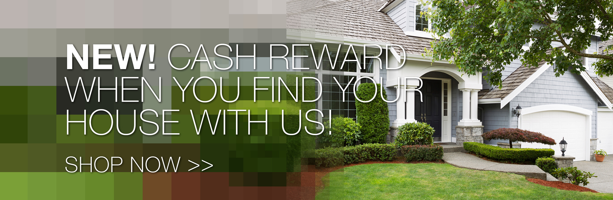 New! Cash Reward when you find your house with us! Shop now.