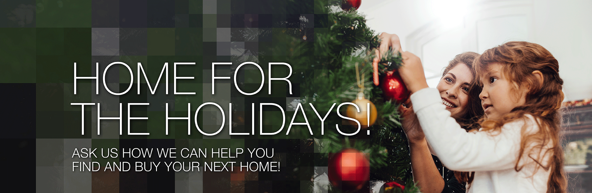Ask us how we can help you find and buy your next home. Make it a home for the holidays!