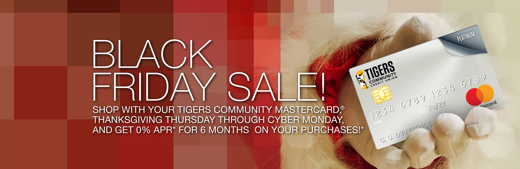 Shop with your Tigers Community Mastercard,® Thanksgiving Thursday, November 23 through  Cyber Monday, November 27, 2017, and get 0% APR* for 6 months on your purchases. Click to learn more.