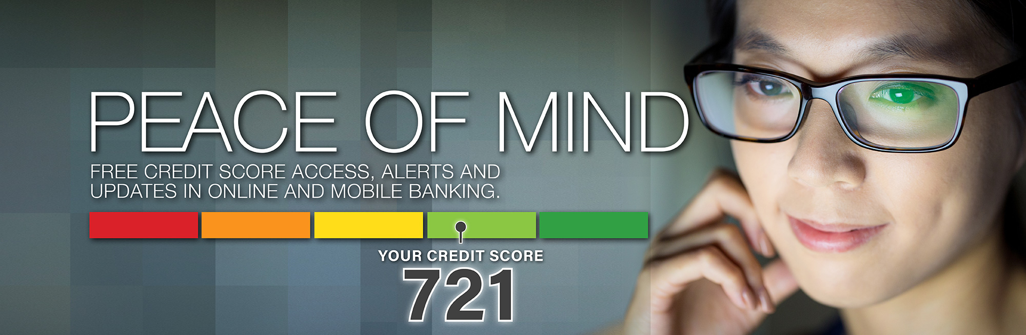 Free Credit Score Acess, Alerts, and Updates in Online and Mobile Banking.