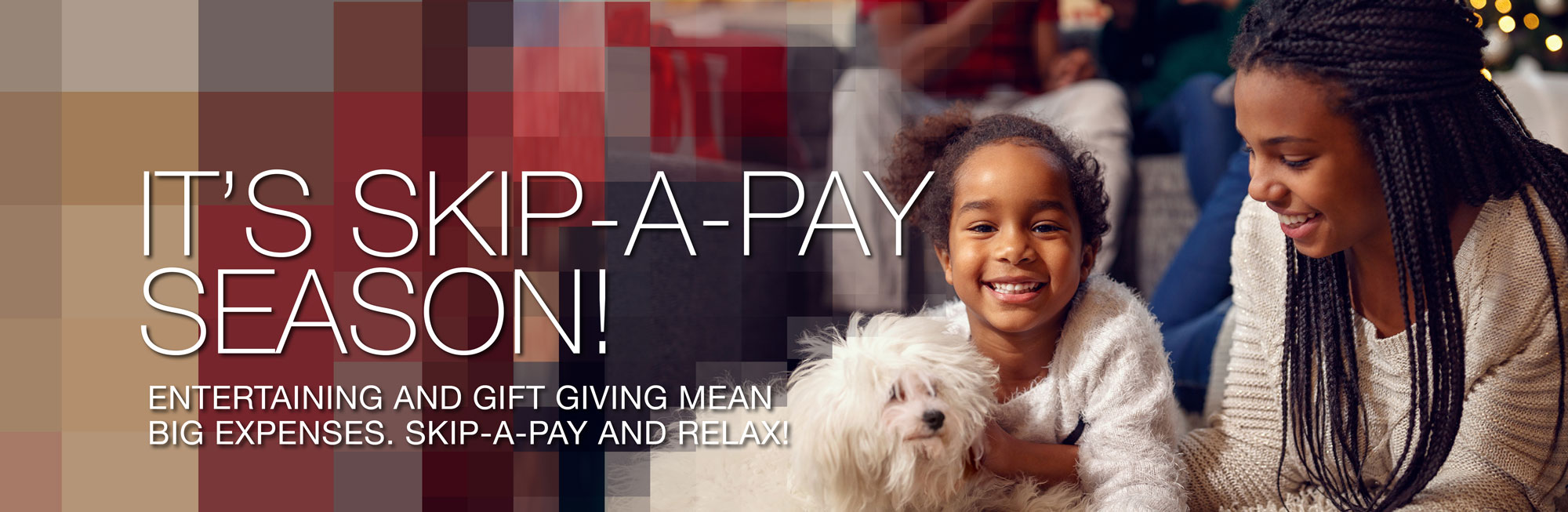 entertaining and gift giving mean big expenses this holiday season. SKIP-A-PAY and relax!