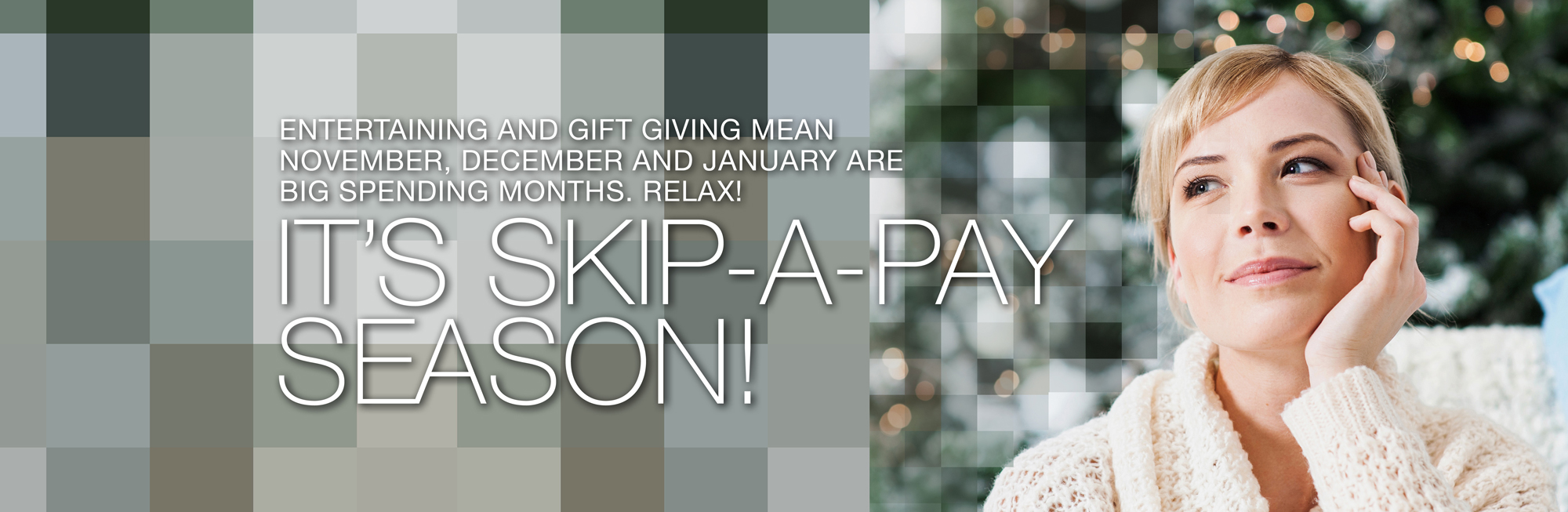 Entertaining and gift giving mean November through January are big spending months. Relax! It's Skip-a-pay season! Click to learn more.